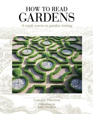 How to Read Gardens: A Crash Course in Garden Visiting  by  Lorraine Harrison