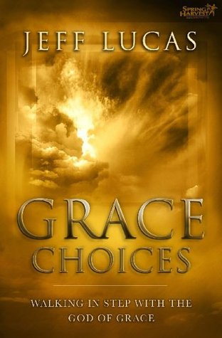 Grace Choices: Walking in Step with the God of Grace  by  Jeff Lucas