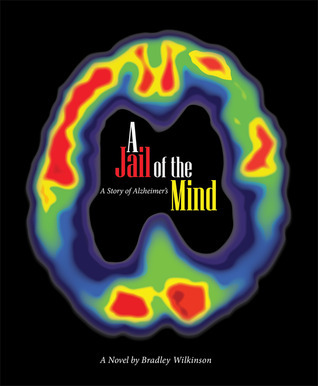 A Jail of the Mind: A Story of Alzheimers  by  Bradley D. Wilkinson