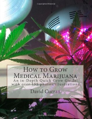 How to Grow Medical Marijuana: An In-Depth Quick Grow Guide: With Over 155 Photos/Illustrations  by  David Curran