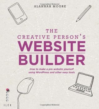 The Creative Persons Website Builder: How to Make a Pro Website Yourself Using WordPress and Other Easy Tools  by  Alannah Moore