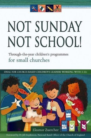 Not Sunday, Not School!: Through-The-Year Childrens Programmes for Small Churches Eleanor Zuercher