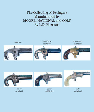 The Collecting Of Deringers: Manufactured By Moore, National And Colt  by  L.D. Eberhart