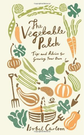 The Vegetable Patch: Tips and Advice for Growing Your Own  by  Isobel Carlson