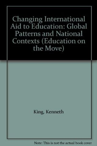 Changing International Aid to Education: Global Patterns and National Contexts  by  Kenneth N. Ross