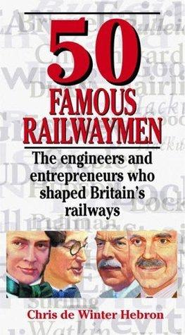 50 Famous Railwaymen: The Engineers and Entrepreneurs Who Shaped Britains Railways. Chris de Winter Hebron  by  Chris de Winter-Hebron