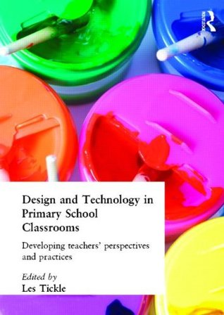 Design And Technology In Primary School Classrooms: Developing Teachers Perspectives And Practices  by  Les Tickle