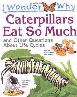 I Wonder Why Caterpillars Eat So Much: And Other Questions about Life Cycles  by  Belinda Weber