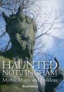 Haunted Nottingham: Myths, Magic and Folklore Wayne Anthony