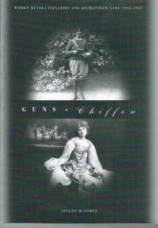 Guns & Chiffon: Women Revolutionaries and Kilmainham Gaol, 1916-1923 Sinead McCoole