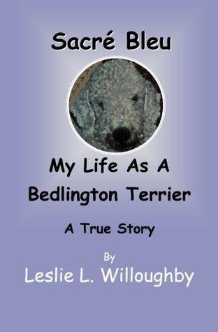 Sacr Bleu: My Life As A Bedlington Terrier A True Story Leslie L. Willoughby