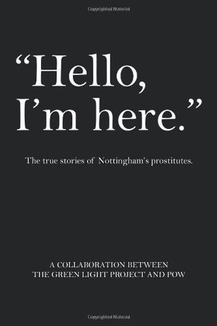 Hello, Im Here.: The True Stories of Nottinghams Prostitutes  by  The Green Light Project and POW
