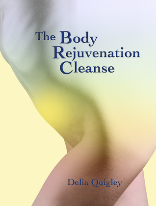 The Body Rejuvenation Cleanse  by  Delia Quigley