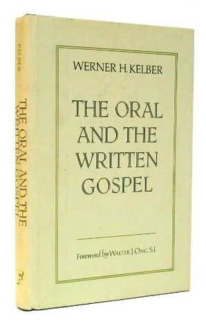 The Oral And The Written Gospel: The Hermeneutics Of Speaking And Writing In The Synoptic Tradition, Mark, Paul, And Q Werner H. Kelber