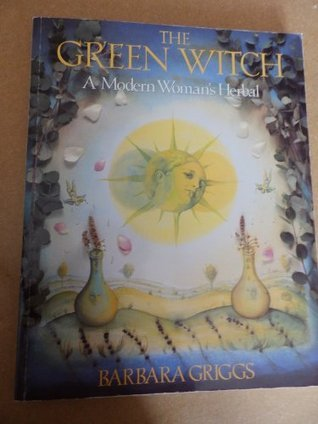 The Green Witch Herbal : Restoring Natures Magic in Home, Health, and Beauty Care  by  Barbara Griggs
