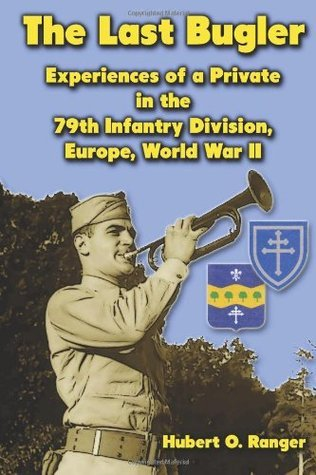 The Last Bugler: Experiences of a Private in the 79th Infantry Division, Europe, World War II  by  Hubert O Ranger