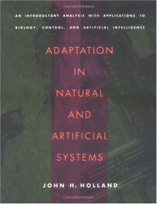 Adaptation In Natural And Artificial Systems: An Introductory Analysis With Applications To Biology, Control, And Artificial Intelligence John H. Holland