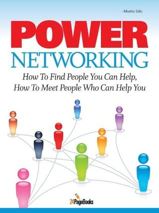 Power Networking: How To Find People You Can Help, How To Meet People Who Can Help You Martin Edic