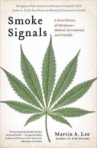 Smoke Signals: A Social History of Marijuana - Medical, Recreational and Scientific Martin A. Lee