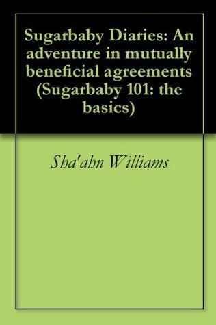 Sugarbaby Diaries: An adventure in mutually beneficial agreements (Sugarbaby 101: the basics) Shaahn Williams