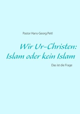 Wir Ur-Christen: Islam oder kein Islam - Das ist die Frage  by  Hans-Georg Peitl