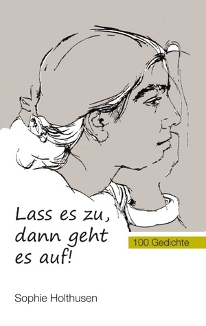 Lass es zu, dann geht es auf!: 100 Gedichte Sophie Holthusen