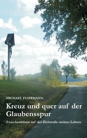 Kreuz und quer auf der Glaubensspur: Zwischenbilanz auf der Zielstraße meines Lebens Michael Fuhrmann