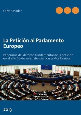 La Petición al Parlamento Europeo: Panorama del derecho fundamental de la petición en el año 60 de su existencia, con textos básicos  by  Oliver Mader