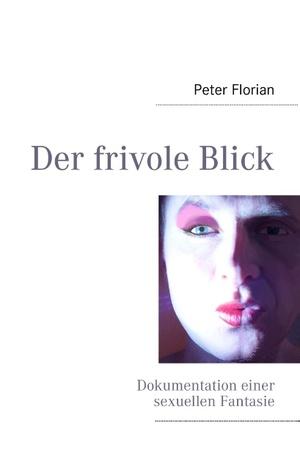 Der frivole Blick: Dokumentation einer sexuellen Fantasie  by  Peter Florian