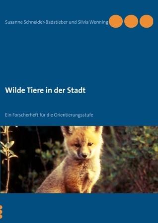 Wilde Tiere in der Stadt: Ein Forscherheft für die Orientierungsstufe Silvia Wenning