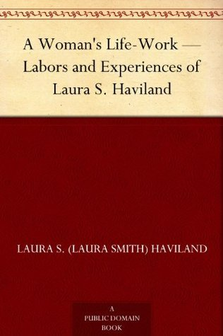 A Womans Life-Work - Labors and Experiences of Laura S. Haviland Laura S. (Laura Smith) Haviland