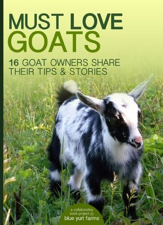 Must Love Goats: 16 Goat Owners Share Their Tips & Stories Erin  Kelly