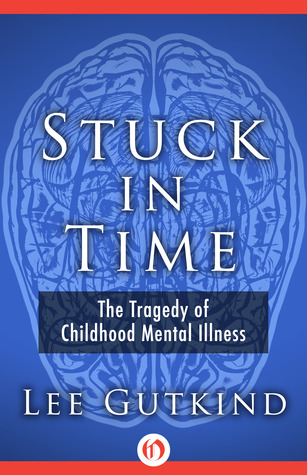 Stuck in Time: The Tragedy of Childhood Mental Illness  by  Lee Gutkind