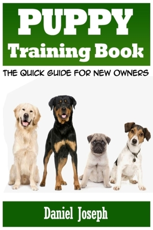 Puppy Training Book: The Quick Guide for New Owners Daniel Joseph