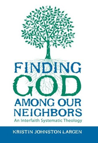 Finding God among Our Neighbors: An Interfaith Systematic Theology Kristin Johnston Largen