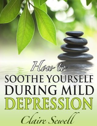 How to Soothe Yourself During Mild Depression (How to feel good series)  by  Claire Sewell