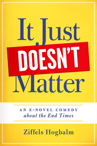 It Just Doesnt Matter: A E-novel comedy about The End Times Ziffels Hogbalm