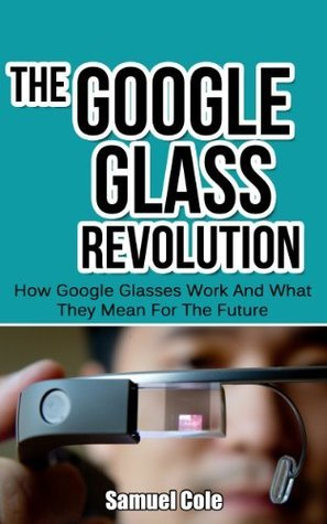 The Google Glass Revolution: How Google Glasses Work And What They Mean For The Future (Google Glass, Google Glass Books)  by  Samuel Cole