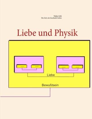 Liebe und Physik: Die Zeit: ein Geschenk Gottes  by  Walter Gith