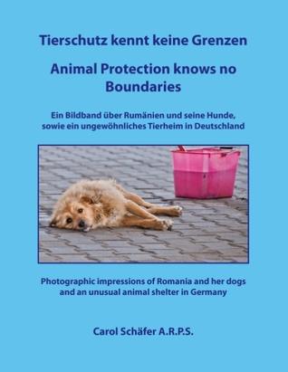 Tierschutz kennt keine Grenzen / Animal Protection knows no Boundaries: Ein Bildband über Rumänien und seine Hunde,  sowie ein ungewöhnliches Tierheim in Deutschland Carol Schäfer