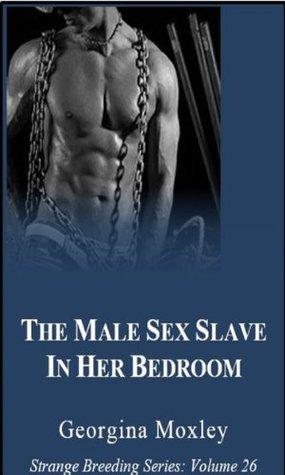 The Male Sex Slave in Her Bedroom: Strange Breeding Series, Volume 26 Georgina Moxley