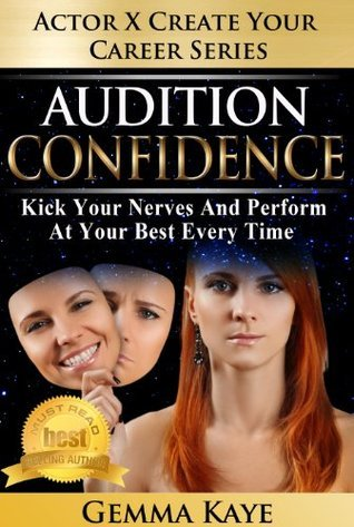 Audition Confidence: Kick Your Nerves And Perform At Your Best Every Time Gemma Kaye