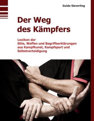 Der Weg des Kämpfers: Lexikon der Stile, Waffen und Begriffserklärungen aus Kampfkunst, Kampfsport und Selbstverteidigung  by  Guido Sieverling