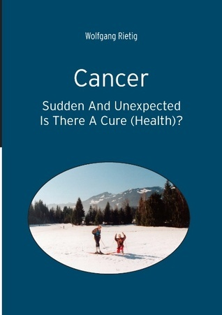 Cancer - Sudden And Unexpected: Is There A Cure (Health)?  by  Wolfgang Rietig