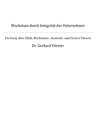 Wachstum durch Integrität der Unternehmer: Ein Essay über Ethik, Wachstum-, Kontrakt - und Firmentheorie Gerhard Förster