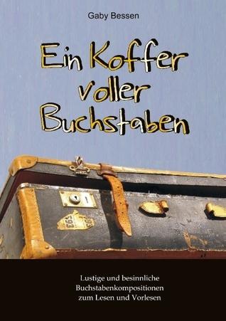 Ein Koffer voller Buchstaben: Lustige und besinnliche Buchstabenkompositionen zum Lesen und Vorlesen  by  Gaby Bessen