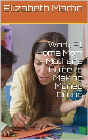 Work At Home Mom - Mothers Guide to Making Money Online  by  Elizabeth Martin