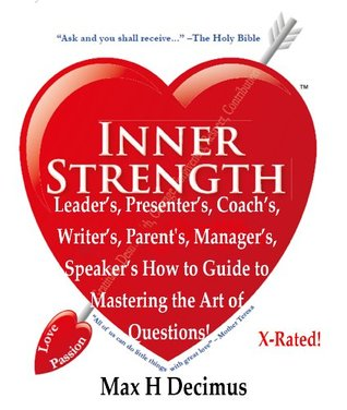 Leaders, Presenters, Coachs, Writers, Parents, Managers, Speakers How to Guide to Mastering the Art of Questions!: Inner Strength: Great Speaker Masterclass Max H Decimus