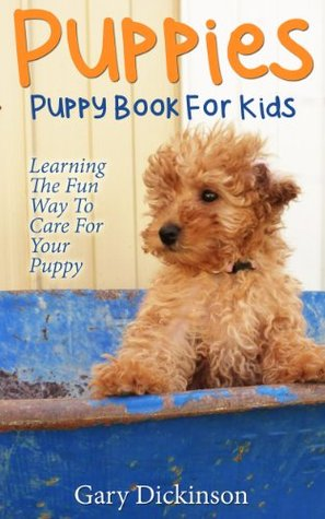 Puppies: Puppy Book For Kids! Learning The Fun Way To Love & Care For Your First Dog Gary Dickinson