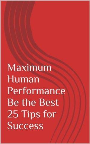 Maximum Human Performance Be the Best 25 Tips for Success  by  Bill Kachur